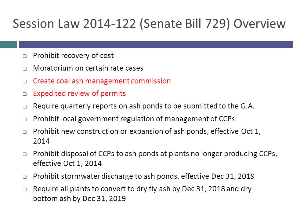 Session Law 2014-122 (Senate Bill 729) Overview  Prohibit recovery of cost  Moratorium on certain rate cases  Create coal ash management commission
