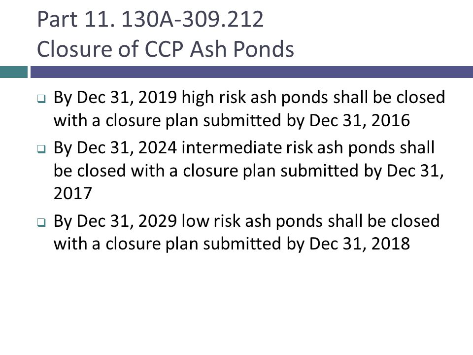 Part 11. 130A-309.212 Closure of CCP Ash Ponds  By Dec 31, 2019 high risk ash ponds shall be closed with a closure plan submitted by Dec 31, 2016  B