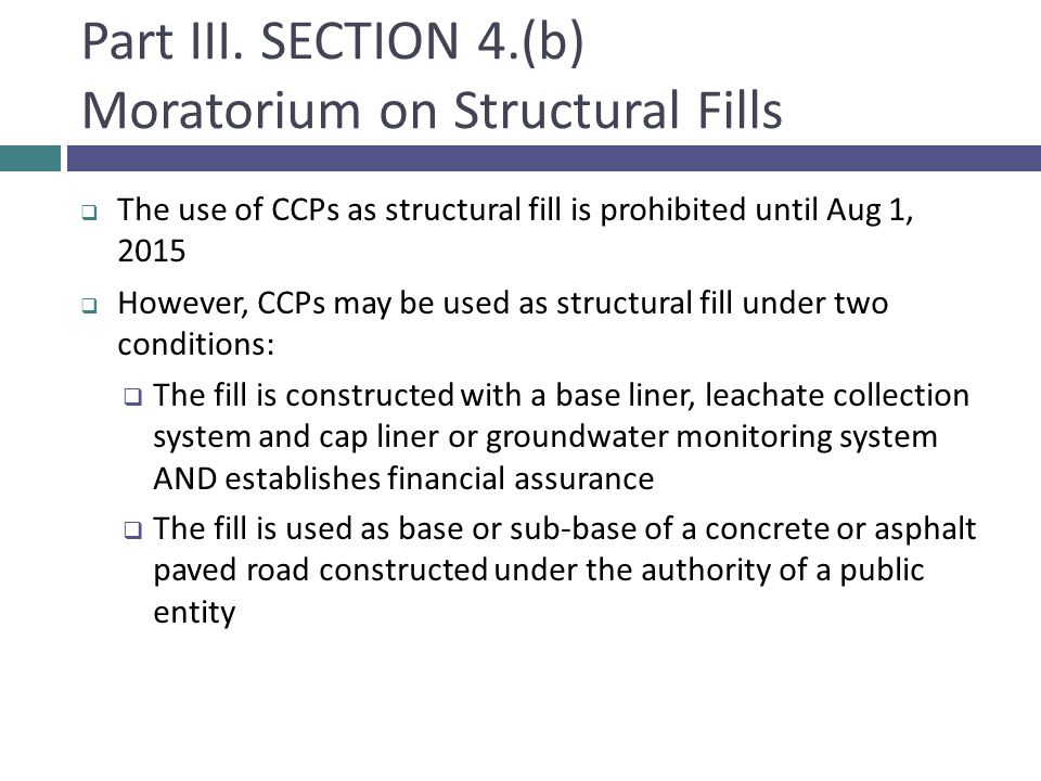 Part III. SECTION 4.(b) Moratorium on Structural Fills  The use of CCPs as structural fill is prohibited until Aug 1, 2015  However, CCPs may be use