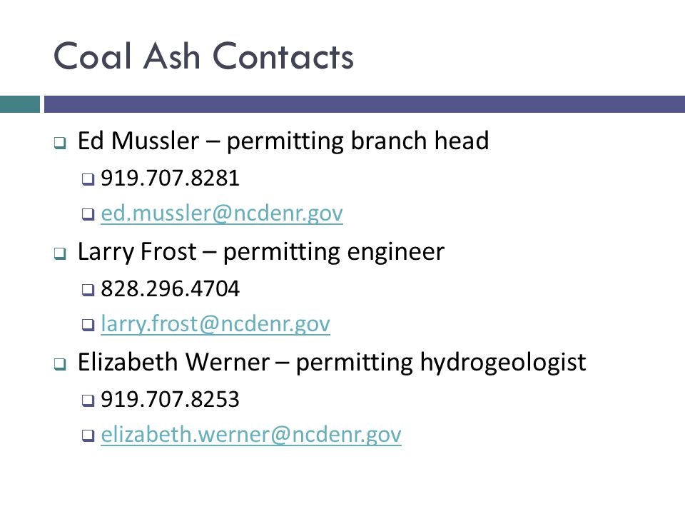 Coal Ash Contacts  Ed Mussler – permitting branch head  919.707.8281  ed.mussler@ncdenr.gov ed.mussler@ncdenr.gov  Larry Frost – permitting engine