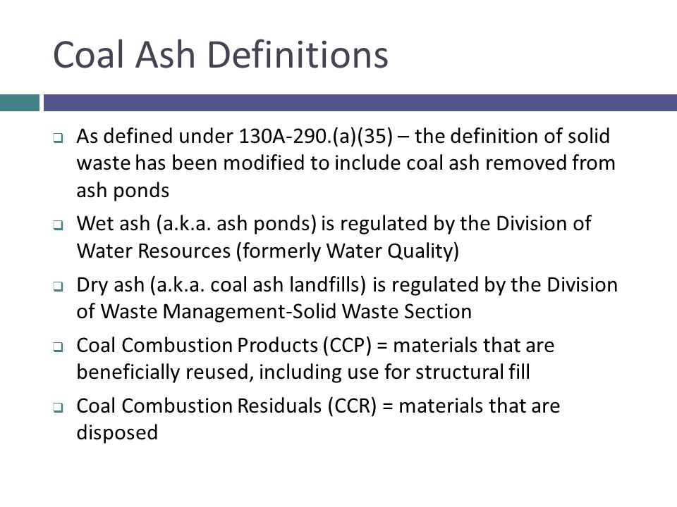 Coal Ash Definitions  As defined under 130A-290.(a)(35) – the definition of solid waste has been modified to include coal ash removed from ash ponds