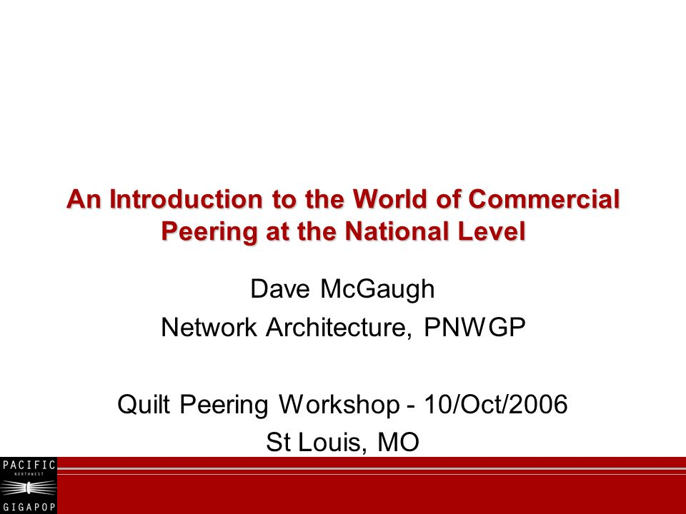 An Introduction to the World of Commercial Peering at the National Level Dave McGaugh Network Architecture, PNWGP Quilt Peering Workshop - 10/Oct/2006 St Louis, MO