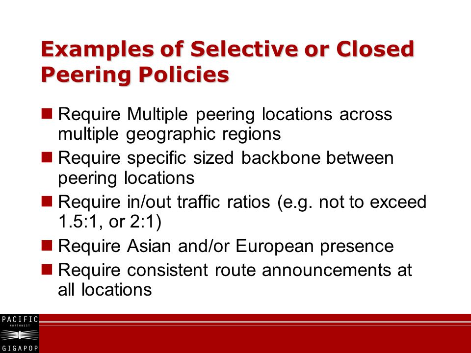 Examples of Selective or Closed Peering Policies Require Multiple peering locations across multiple geographic regions Require specific sized backbone between peering locations Require in/out traffic ratios (e.g.