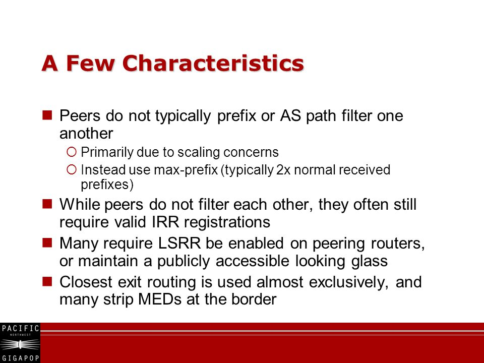 A Few Characteristics Peers do not typically prefix or AS path filter one another  Primarily due to scaling concerns  Instead use max-prefix (typically 2x normal received prefixes) While peers do not filter each other, they often still require valid IRR registrations Many require LSRR be enabled on peering routers, or maintain a publicly accessible looking glass Closest exit routing is used almost exclusively, and many strip MEDs at the border