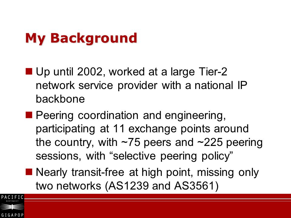 My Background Up until 2002, worked at a large Tier-2 network service provider with a national IP backbone Peering coordination and engineering, participating at 11 exchange points around the country, with ~75 peers and ~225 peering sessions, with selective peering policy Nearly transit-free at high point, missing only two networks (AS1239 and AS3561)