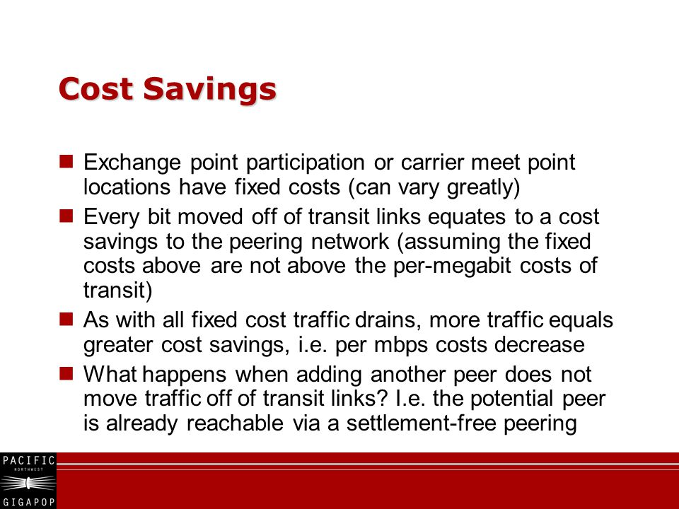 Cost Savings Exchange point participation or carrier meet point locations have fixed costs (can vary greatly) Every bit moved off of transit links equates to a cost savings to the peering network (assuming the fixed costs above are not above the per-megabit costs of transit) As with all fixed cost traffic drains, more traffic equals greater cost savings, i.e.