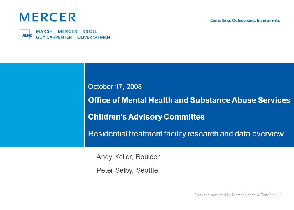 Services provided by Mercer Health & Benefits LLC Office of Mental Health and Substance Abuse Services Children's Advisory Committee Residential treatment facility research and data overview October 17, 2008 Andy Keller, Boulder Peter Selby, Seattle