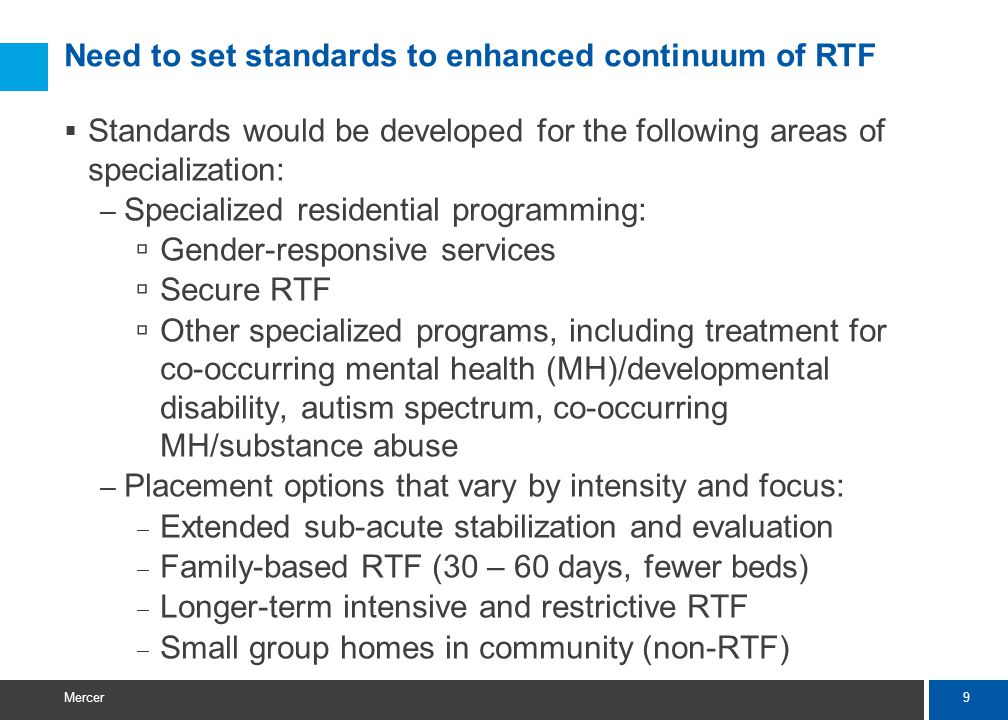 9 Mercer Need to set standards to enhanced continuum of RTF  Standards would be developed for the following areas of specialization: – Specialized residential programming:  Gender-responsive services  Secure RTF  Other specialized programs, including treatment for co-occurring mental health (MH)/developmental disability, autism spectrum, co-occurring MH/substance abuse – Placement options that vary by intensity and focus:  Extended sub-acute stabilization and evaluation  Family-based RTF (30 – 60 days, fewer beds)  Longer-term intensive and restrictive RTF  Small group homes in community (non-RTF)