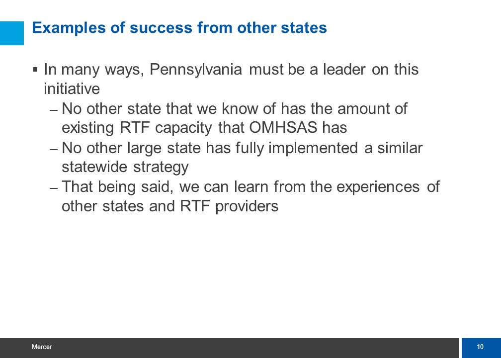 10 Mercer Examples of success from other states  In many ways, Pennsylvania must be a leader on this initiative – No other state that we know of has the amount of existing RTF capacity that OMHSAS has – No other large state has fully implemented a similar statewide strategy – That being said, we can learn from the experiences of other states and RTF providers