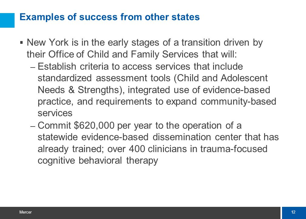 12 Mercer Examples of success from other states  New York is in the early stages of a transition driven by their Office of Child and Family Services that will: – Establish criteria to access services that include standardized assessment tools (Child and Adolescent Needs & Strengths), integrated use of evidence-based practice, and requirements to expand community-based services – Commit $620,000 per year to the operation of a statewide evidence-based dissemination center that has already trained; over 400 clinicians in trauma-focused cognitive behavioral therapy