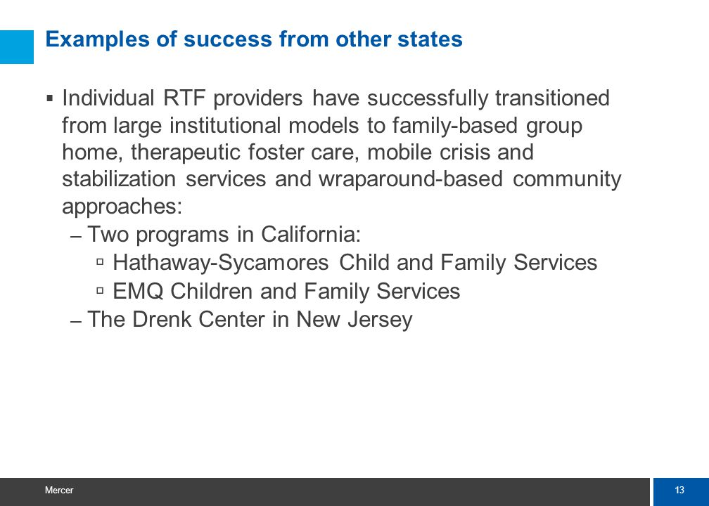 13 Mercer Examples of success from other states  Individual RTF providers have successfully transitioned from large institutional models to family-based group home, therapeutic foster care, mobile crisis and stabilization services and wraparound-based community approaches: – Two programs in California:  Hathaway-Sycamores Child and Family Services  EMQ Children and Family Services – The Drenk Center in New Jersey