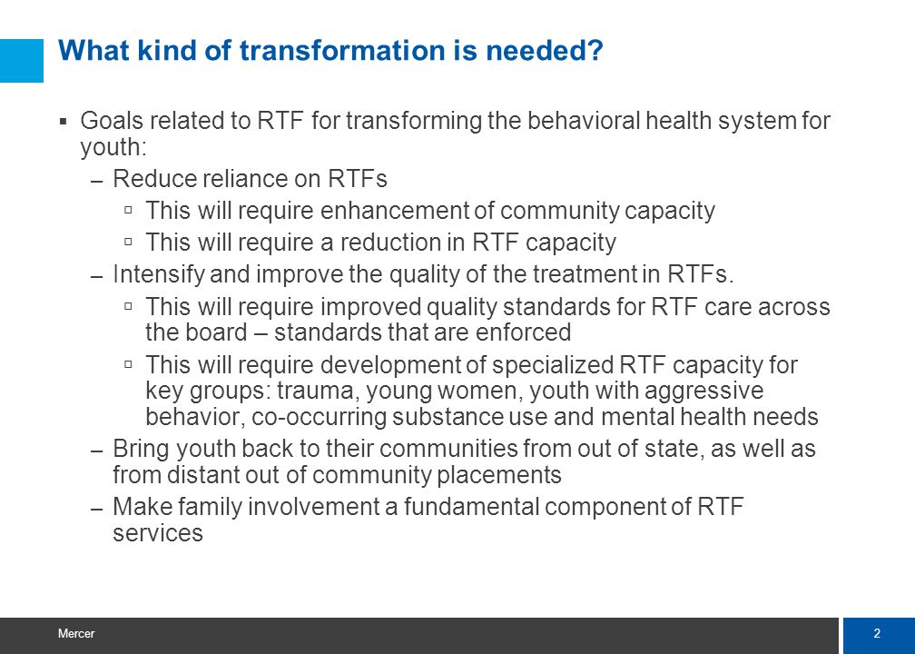 2 Mercer What kind of transformation is needed?  Goals related to RTF for transforming the behavioral health system for youth: – Reduce reliance on R