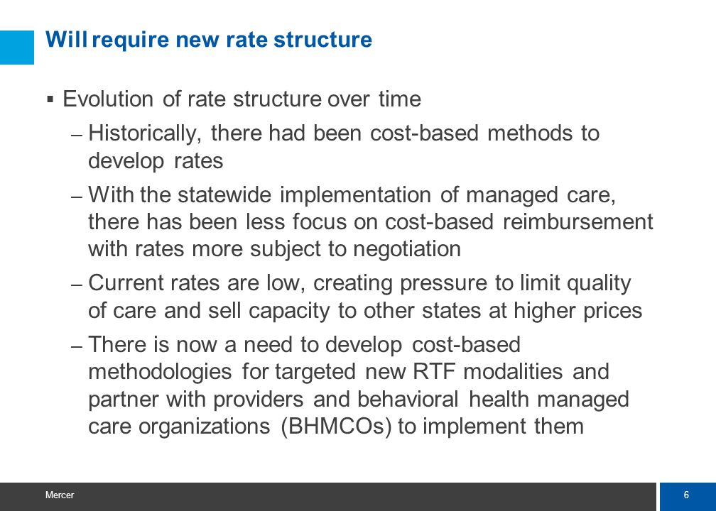 6 Mercer Will require new rate structure  Evolution of rate structure over time – Historically, there had been cost-based methods to develop rates – With the statewide implementation of managed care, there has been less focus on cost-based reimbursement with rates more subject to negotiation – Current rates are low, creating pressure to limit quality of care and sell capacity to other states at higher prices – There is now a need to develop cost-based methodologies for targeted new RTF modalities and partner with providers and behavioral health managed care organizations (BHMCOs) to implement them