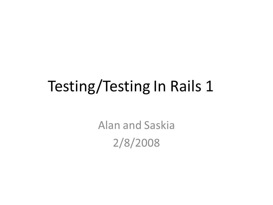 Testing/Testing In Rails 1 Alan and Saskia 2/8/2008