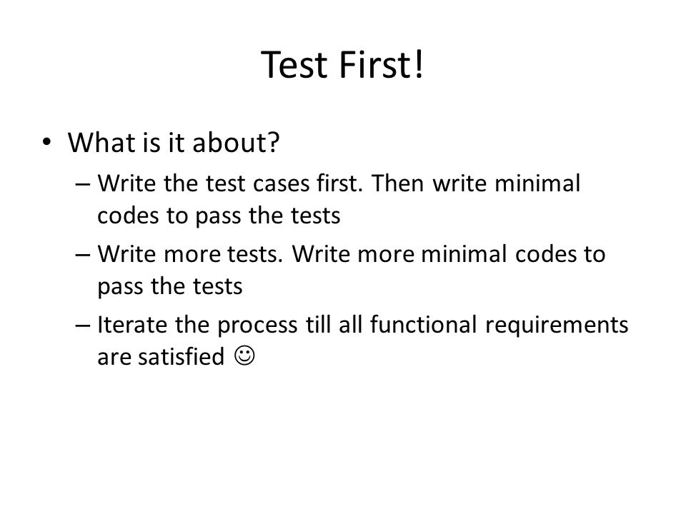 Test First! What is it about? – Write the test cases first. Then write minimal codes to pass the tests – Write more tests. Write more minimal codes to
