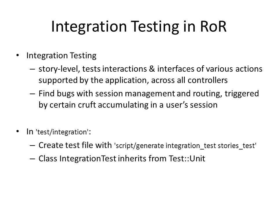 Integration Testing in RoR Integration Testing – story-level, tests interactions & interfaces of various actions supported by the application, across all controllers – Find bugs with session management and routing, triggered by certain cruft accumulating in a user's session In test/integration : – Create test file with script/generate integration_test stories_test – Class IntegrationTest inherits from Test::Unit