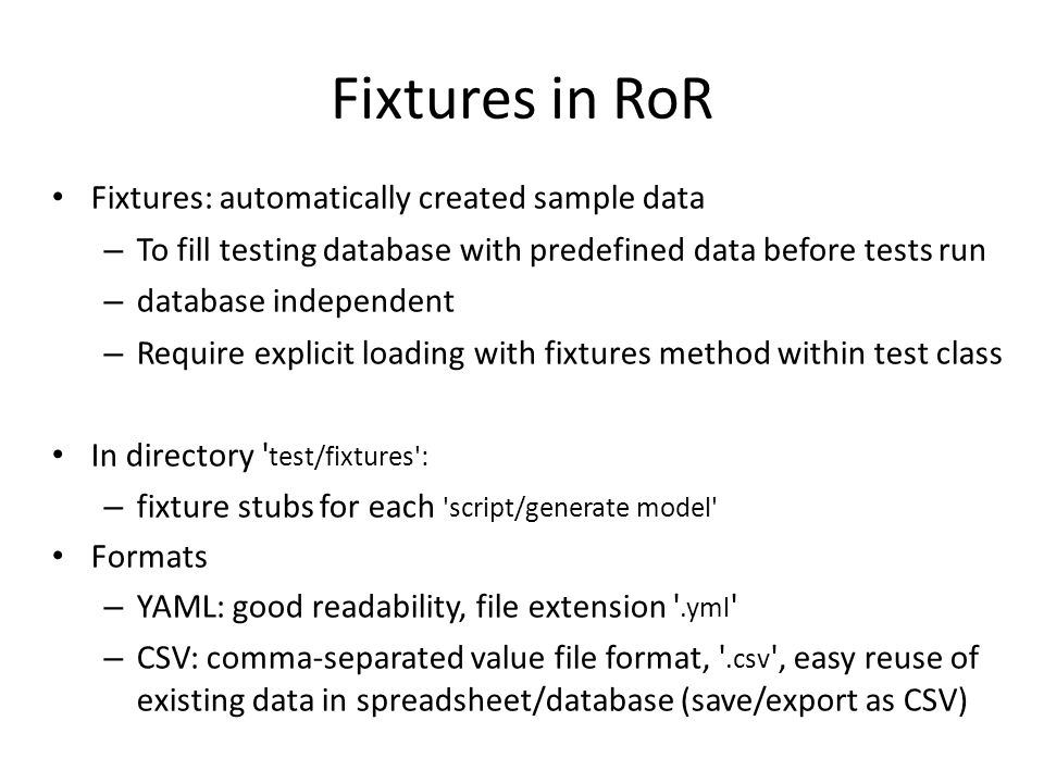 Fixtures in RoR Fixtures: automatically created sample data – To fill testing database with predefined data before tests run – database independent – Require explicit loading with fixtures method within test class In directory test/fixtures : – fixture stubs for each script/generate model Formats – YAML: good readability, file extension .yml – CSV: comma-separated value file format, .csv , easy reuse of existing data in spreadsheet/database (save/export as CSV)‏