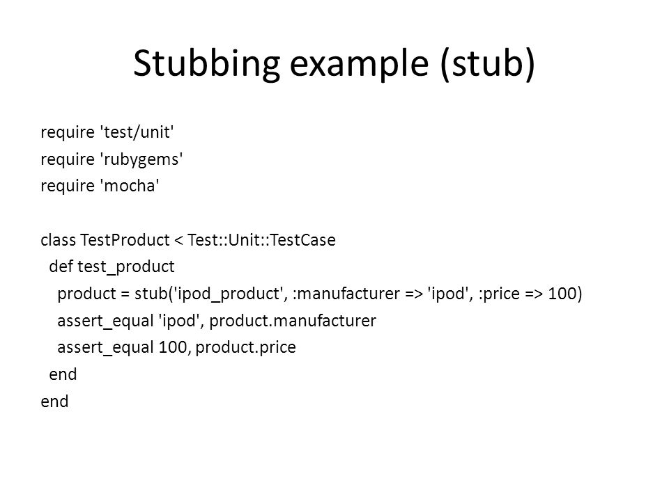 Stubbing example (stub)‏ require test/unit require rubygems require mocha class TestProduct < Test::Unit::TestCase def test_product product = stub( ipod_product , :manufacturer => ipod , :price => 100)‏ assert_equal ipod , product.manufacturer assert_equal 100, product.price end