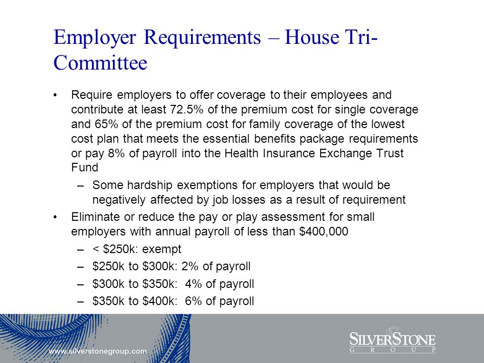 Employer Requirements – House Tri- Committee Require employers to offer coverage to their employees and contribute at least 72.5% of the premium cost for single coverage and 65% of the premium cost for family coverage of the lowest cost plan that meets the essential benefits package requirements or pay 8% of payroll into the Health Insurance Exchange Trust Fund –Some hardship exemptions for employers that would be negatively affected by job losses as a result of requirement Eliminate or reduce the pay or play assessment for small employers with annual payroll of less than $400,000 –< $250k: exempt –$250k to $300k: 2% of payroll –$300k to $350k: 4% of payroll –$350k to $400k: 6% of payroll