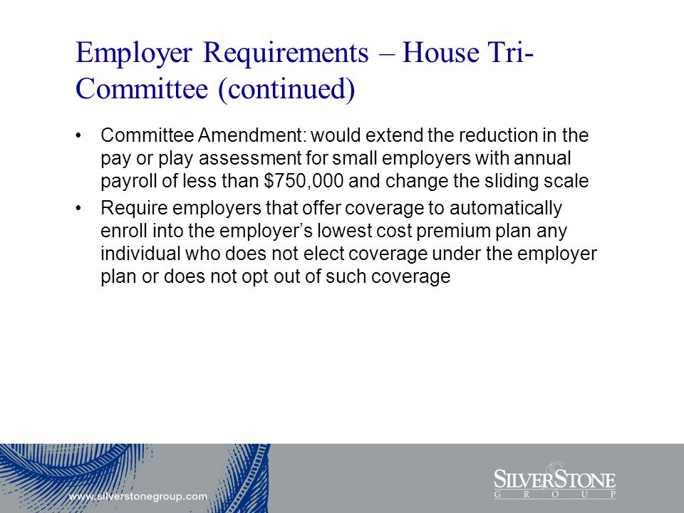 Employer Requirements – House Tri- Committee (continued) Committee Amendment: would extend the reduction in the pay or play assessment for small employers with annual payroll of less than $750,000 and change the sliding scale Require employers that offer coverage to automatically enroll into the employer's lowest cost premium plan any individual who does not elect coverage under the employer plan or does not opt out of such coverage