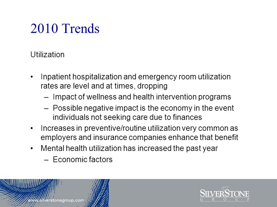 2010 Trends Utilization Inpatient hospitalization and emergency room utilization rates are level and at times, dropping –Impact of wellness and health intervention programs –Possible negative impact is the economy in the event individuals not seeking care due to finances Increases in preventive/routine utilization very common as employers and insurance companies enhance that benefit Mental health utilization has increased the past year –Economic factors