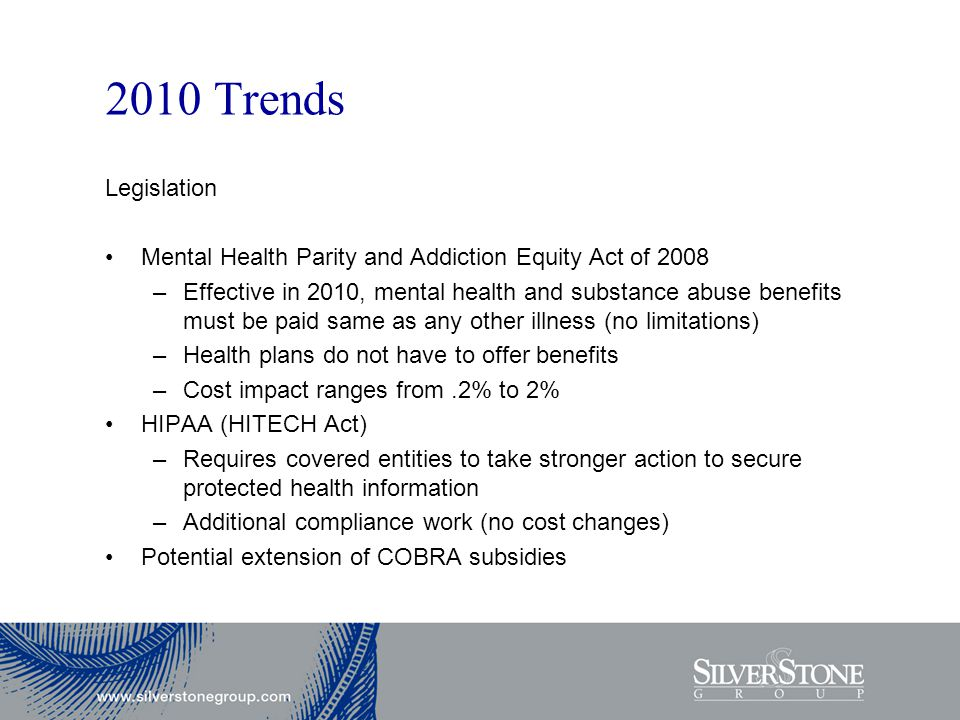 2010 Trends Legislation Mental Health Parity and Addiction Equity Act of 2008 –Effective in 2010, mental health and substance abuse benefits must be paid same as any other illness (no limitations) –Health plans do not have to offer benefits –Cost impact ranges from.2% to 2% HIPAA (HITECH Act) –Requires covered entities to take stronger action to secure protected health information –Additional compliance work (no cost changes) Potential extension of COBRA subsidies