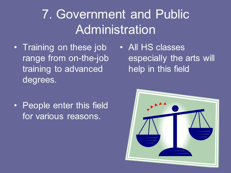7. Government and Public Administration Training on these job range from on-the-job training to advanced degrees. People enter this field for various