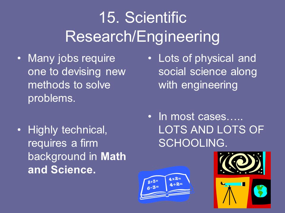 15. Scientific Research/Engineering Many jobs require one to devising new methods to solve problems. Highly technical, requires a firm background in M