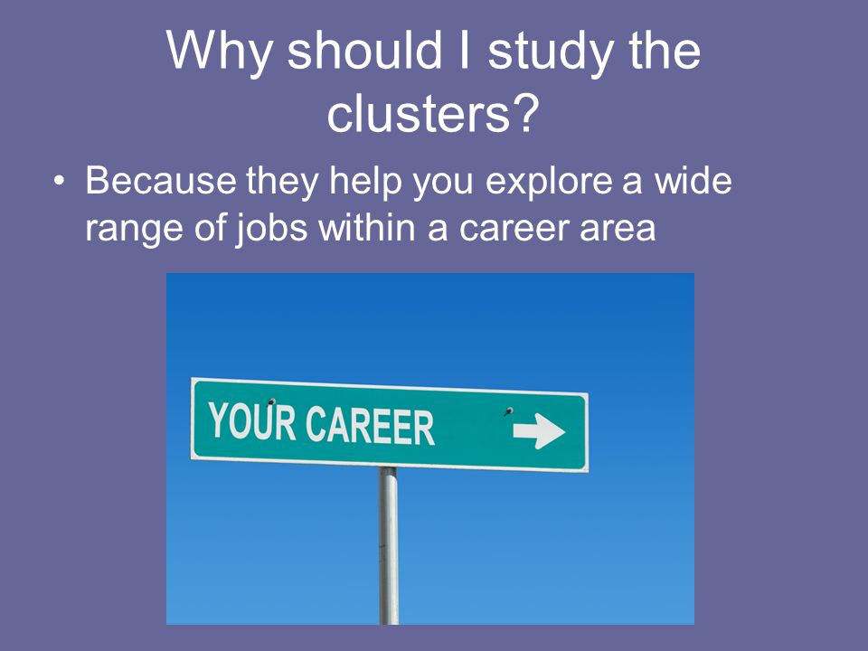 Why should I study the clusters? Because they help you explore a wide range of jobs within a career area