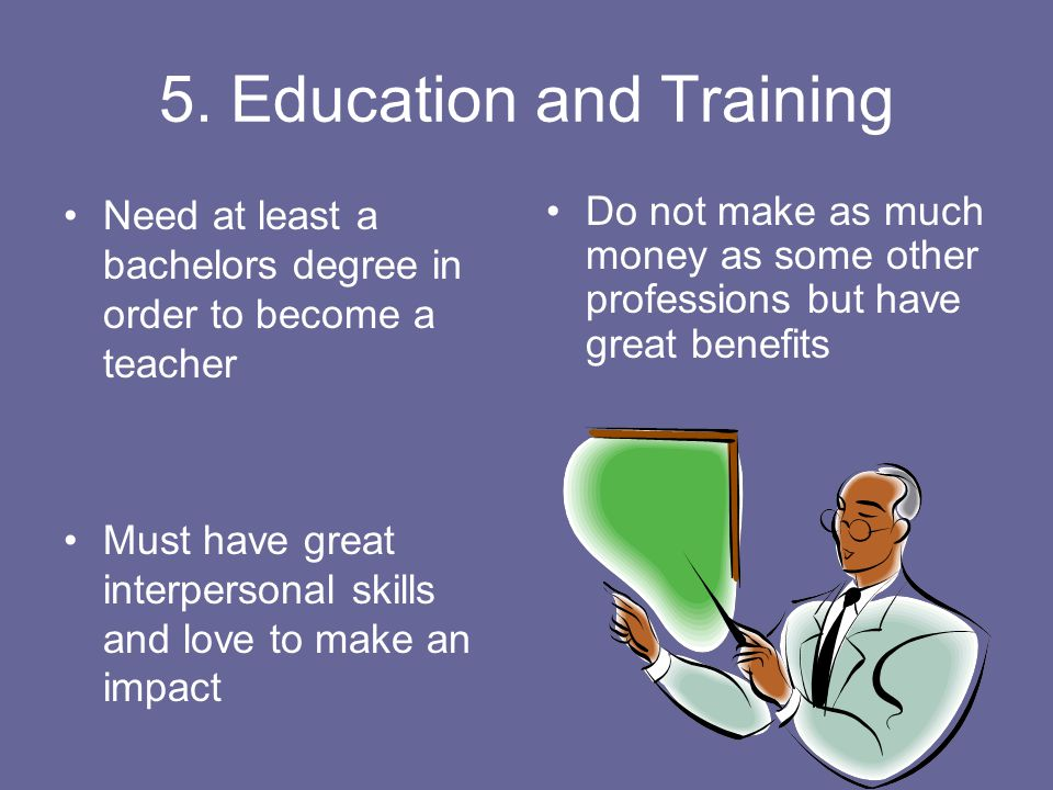 5. Education and Training Need at least a bachelors degree in order to become a teacher Must have great interpersonal skills and love to make an impac