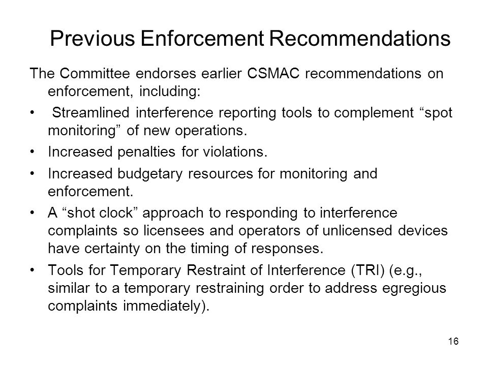 Previous Enforcement Recommendations The Committee endorses earlier CSMAC recommendations on enforcement, including: Streamlined interference reporting tools to complement spot monitoring of new operations.