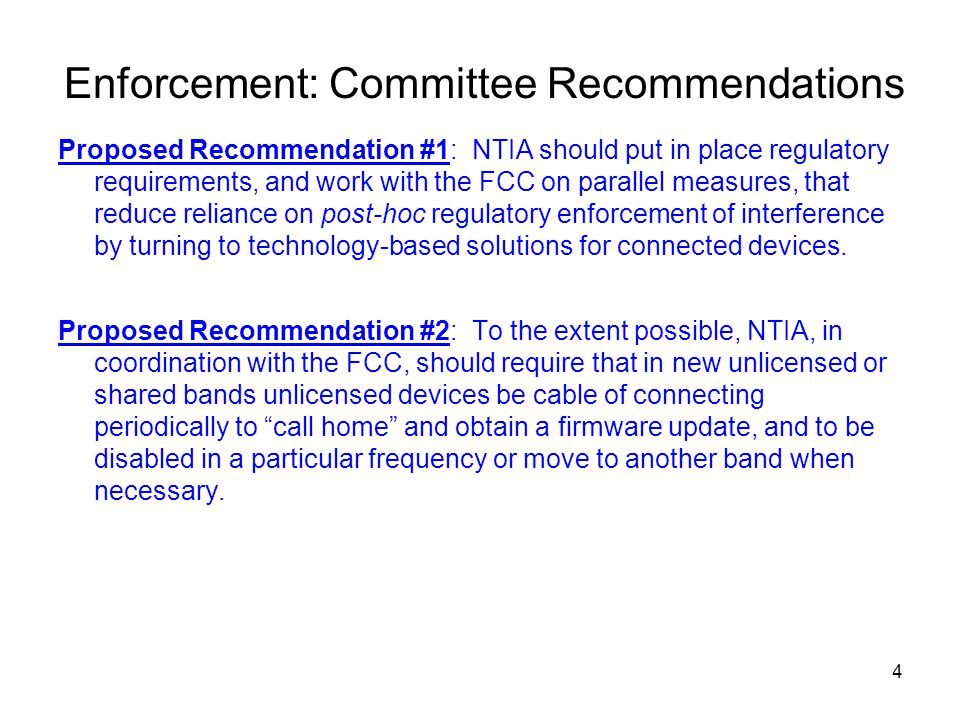 Enforcement: Committee Recommendations Proposed Recommendation #1: NTIA should put in place regulatory requirements, and work with the FCC on parallel measures, that reduce reliance on post-hoc regulatory enforcement of interference by turning to technology-based solutions for connected devices.