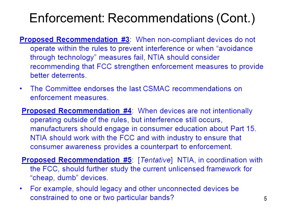 Enforcement: Recommendations (Cont.) Proposed Recommendation #3: When non-compliant devices do not operate within the rules to prevent interference or when avoidance through technology measures fail, NTIA should consider recommending that FCC strengthen enforcement measures to provide better deterrents.