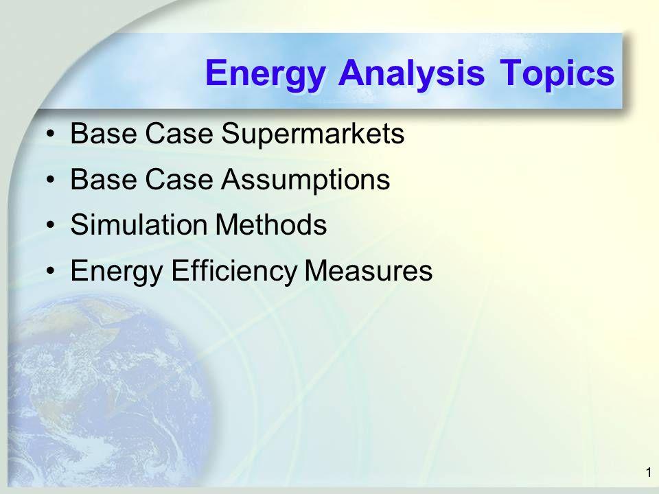 11 Energy Analysis Topics Base Case Supermarkets Base Case Assumptions Simulation Methods Energy Efficiency Measures