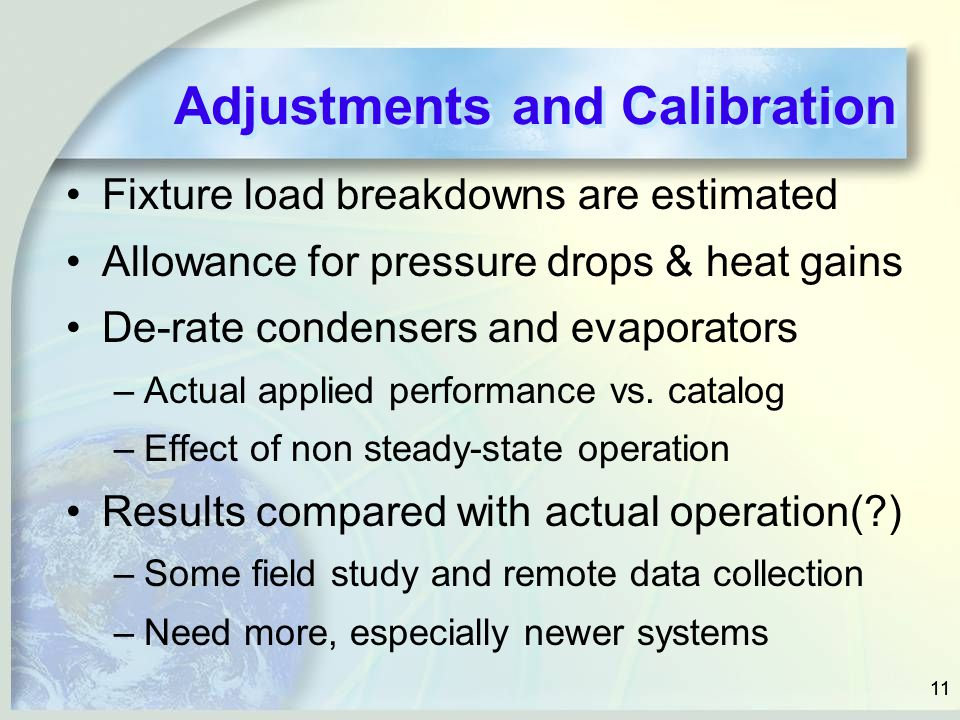 11 Adjustments and Calibration Fixture load breakdowns are estimated Allowance for pressure drops & heat gains De-rate condensers and evaporators –Actual applied performance vs.