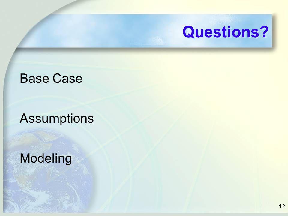 12 Questions? Base Case Assumptions Modeling