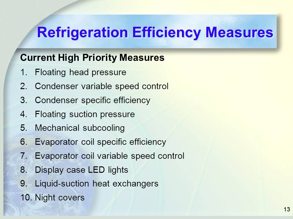 13 Refrigeration Efficiency Measures Current High Priority Measures 1.Floating head pressure 2.Condenser variable speed control 3.Condenser specific e
