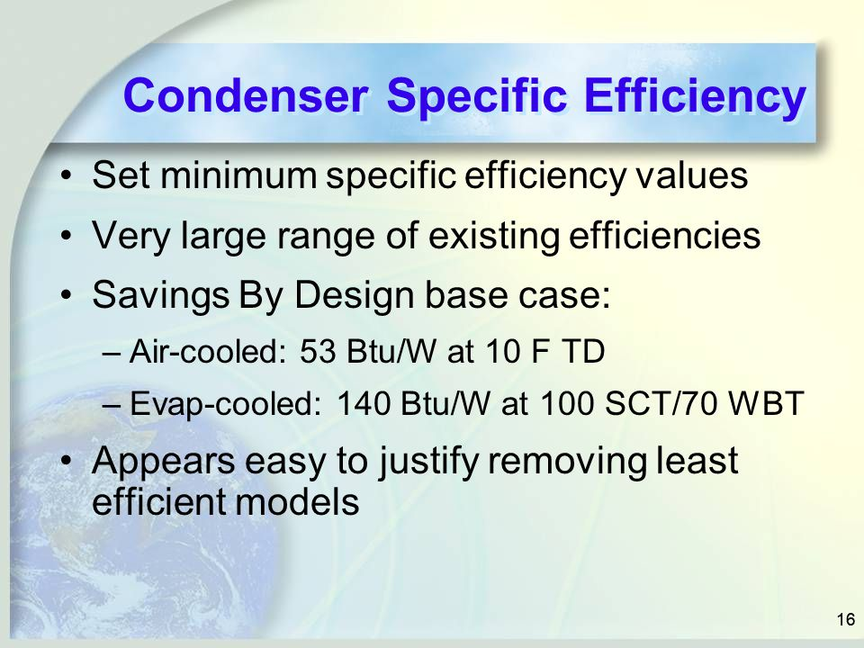 16 Condenser Specific Efficiency Set minimum specific efficiency values Very large range of existing efficiencies Savings By Design base case: –Air-cooled: 53 Btu/W at 10 F TD –Evap-cooled: 140 Btu/W at 100 SCT/70 WBT Appears easy to justify removing least efficient models
