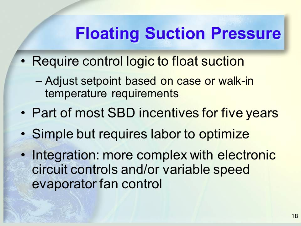 18 Floating Suction Pressure Require control logic to float suction –Adjust setpoint based on case or walk-in temperature requirements Part of most SBD incentives for five years Simple but requires labor to optimize Integration: more complex with electronic circuit controls and/or variable speed evaporator fan control