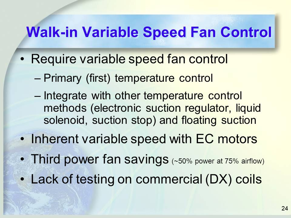 24 Walk-in Variable Speed Fan Control Require variable speed fan control –Primary (first) temperature control –Integrate with other temperature contro