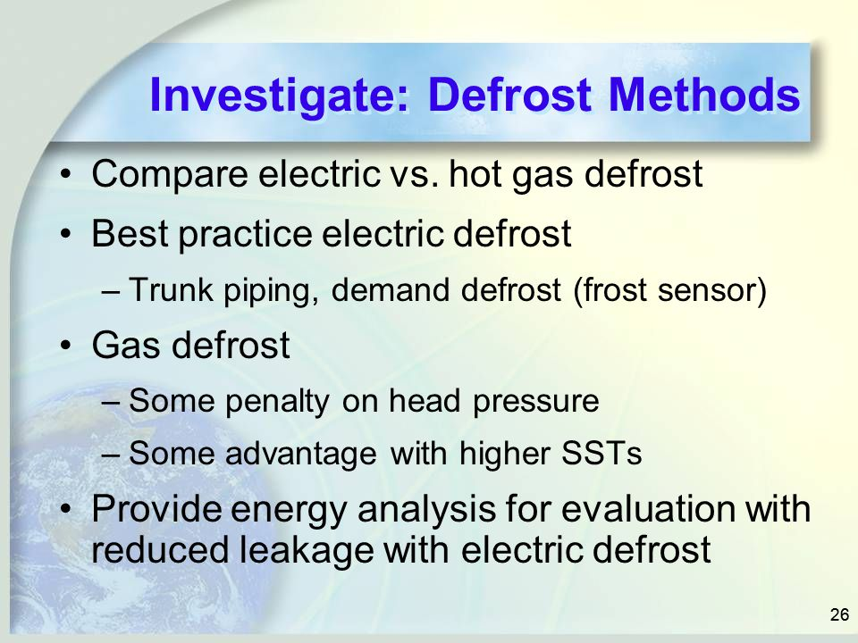 26 Investigate: Defrost Methods Compare electric vs. hot gas defrost Best practice electric defrost –Trunk piping, demand defrost (frost sensor) Gas d