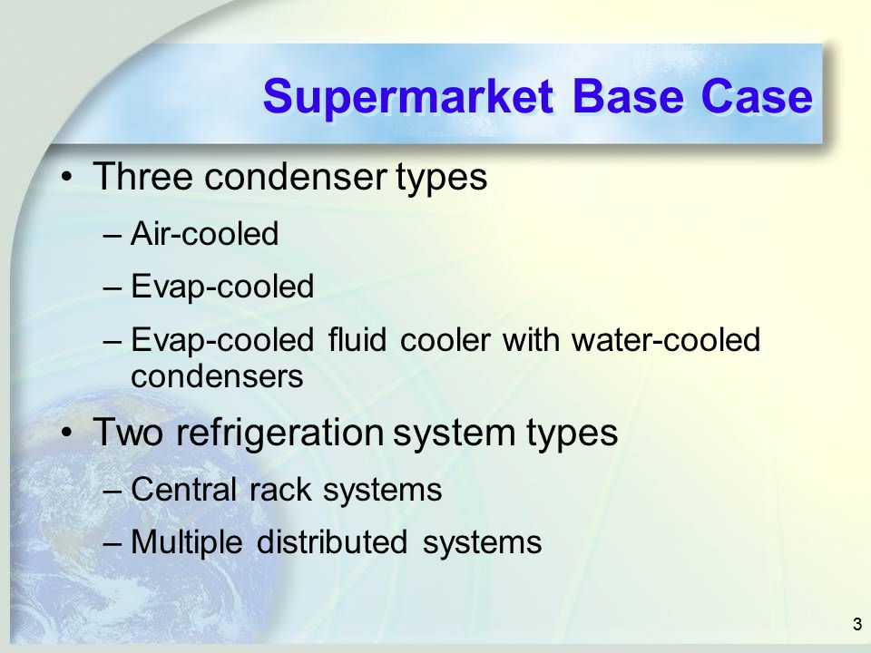 33 Supermarket Base Case Three condenser types –Air-cooled –Evap-cooled –Evap-cooled fluid cooler with water-cooled condensers Two refrigeration system types –Central rack systems –Multiple distributed systems