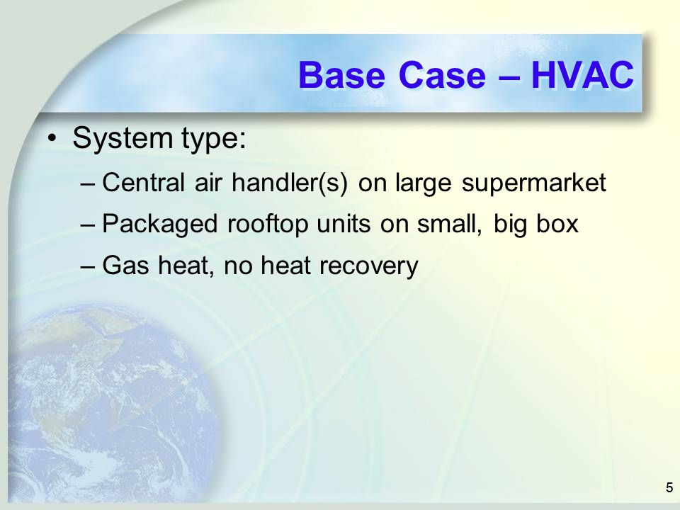 55 Base Case – HVAC System type: –Central air handler(s) on large supermarket –Packaged rooftop units on small, big box –Gas heat, no heat recovery