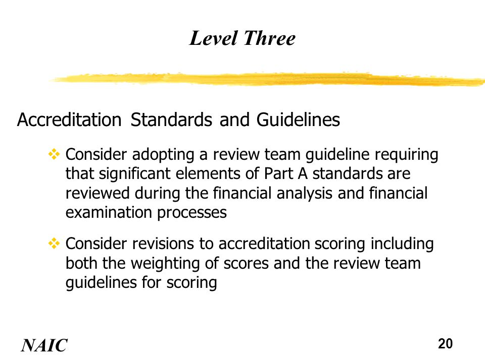 20 Level Three NAIC Accreditation Standards and Guidelines vConsider adopting a review team guideline requiring that significant elements of Part A st