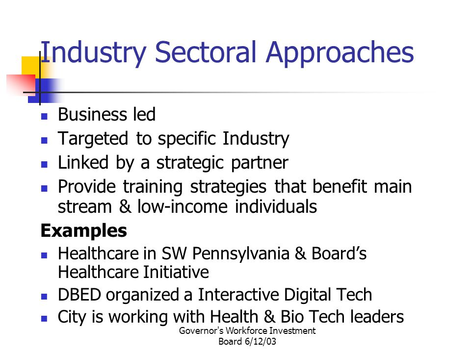 Governor s Workforce Investment Board 6/12/03 Industry Sectoral Approaches Business led Targeted to specific Industry Linked by a strategic partner Provide training strategies that benefit main stream & low-income individuals Examples Healthcare in SW Pennsylvania & Board's Healthcare Initiative DBED organized a Interactive Digital Tech City is working with Health & Bio Tech leaders