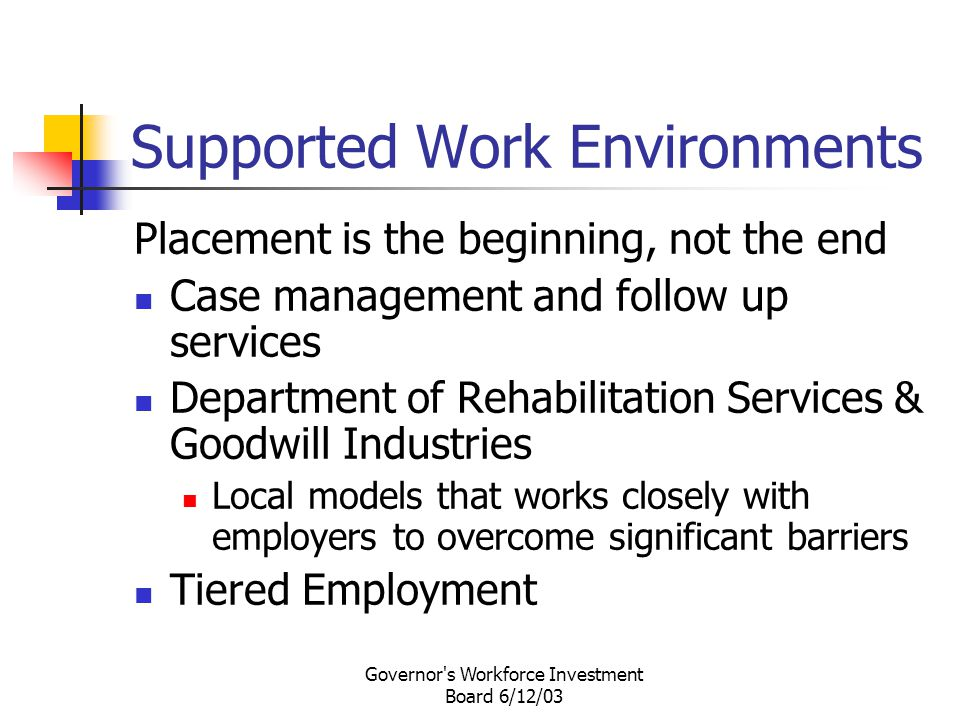 Governor s Workforce Investment Board 6/12/03 Supported Work Environments Placement is the beginning, not the end Case management and follow up services Department of Rehabilitation Services & Goodwill Industries Local models that works closely with employers to overcome significant barriers Tiered Employment