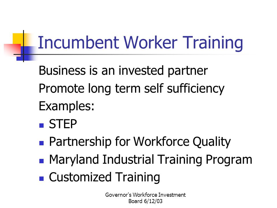 Governor s Workforce Investment Board 6/12/03 Incumbent Worker Training Business is an invested partner Promote long term self sufficiency Examples: STEP Partnership for Workforce Quality Maryland Industrial Training Program Customized Training