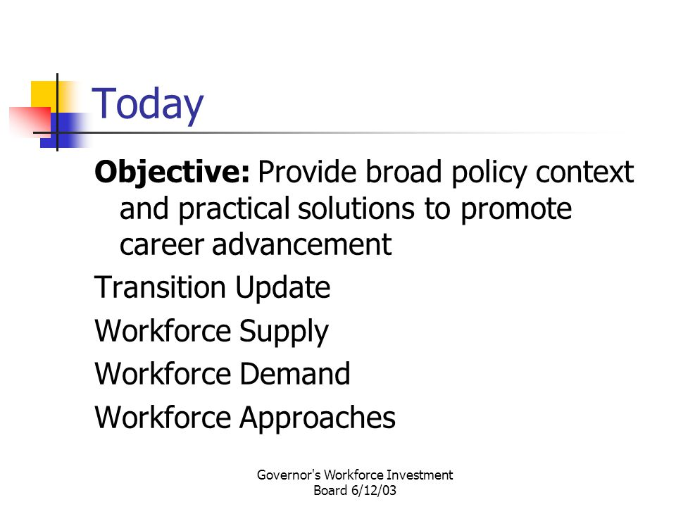 Governor s Workforce Investment Board 6/12/03 Today Objective: Provide broad policy context and practical solutions to promote career advancement Transition Update Workforce Supply Workforce Demand Workforce Approaches