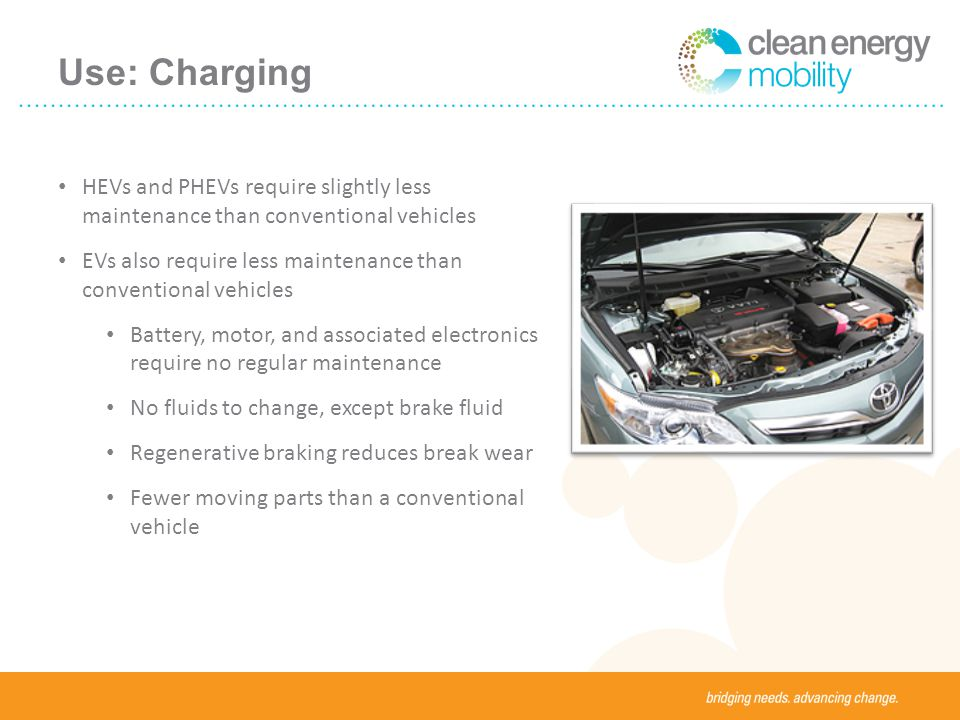 Use: Charging HEVs and PHEVs require slightly less maintenance than conventional vehicles EVs also require less maintenance than conventional vehicles Battery, motor, and associated electronics require no regular maintenance No fluids to change, except brake fluid Regenerative braking reduces break wear Fewer moving parts than a conventional vehicle