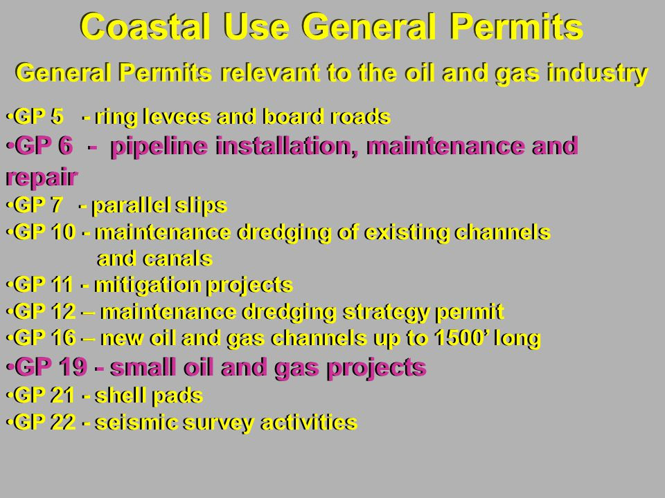 Coastal Use General Permits General Permits relevant to the oil and gas industry Coastal Use General Permits General Permits relevant to the oil and gas industry GP 5 - ring levees and board roads GP 6 - pipeline installation, maintenance and repair GP 7 - parallel slips GP 10 - maintenance dredging of existing channels and canals GP 11 - mitigation projects GP 12 – maintenance dredging strategy permit GP 16 – new oil and gas channels up to 1500' long GP 19 - small oil and gas projects GP 21 - shell pads GP 22 - seismic survey activities GP 5 - ring levees and board roads GP 6 - pipeline installation, maintenance and repair GP 7 - parallel slips GP 10 - maintenance dredging of existing channels and canals GP 11 - mitigation projects GP 12 – maintenance dredging strategy permit GP 16 – new oil and gas channels up to 1500' long GP 19 - small oil and gas projects GP 21 - shell pads GP 22 - seismic survey activities